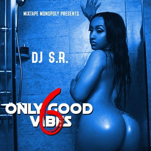 Only Good Vibes 6 - DJ S.R., Mixtape Monopoly